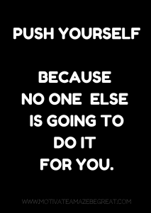 3. Push yourself because no one else is going to do it for you.