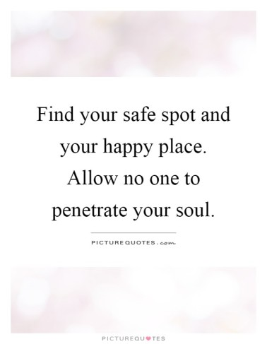 find-your-safe-spot-and-your-happy-place-allow-no-one-to-penetrate-your-soul-quote-1