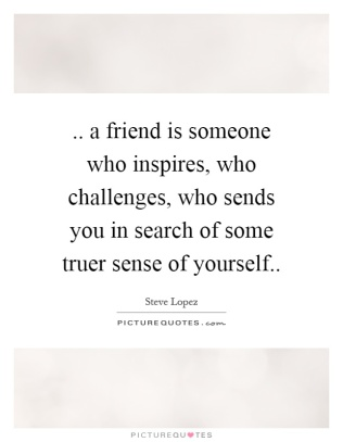 a-friend-is-someone-who-inspires-who-challenges-who-sends-you-in-search-of-some-truer-sense-of-quote-1